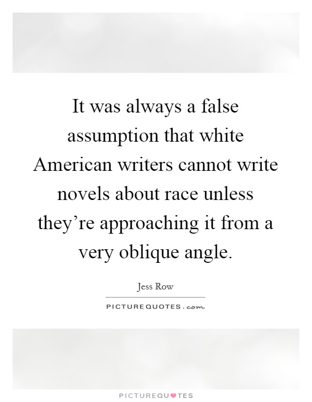It was always a false assumption that white American writers cannot write novels about race unless they're approaching it from a very oblique angle Picture Quote #1
