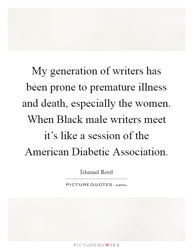 My generation of writers has been prone to premature illness and death, especially the women. When Black male writers meet it's like a session of the American Diabetic Association Picture Quote #1