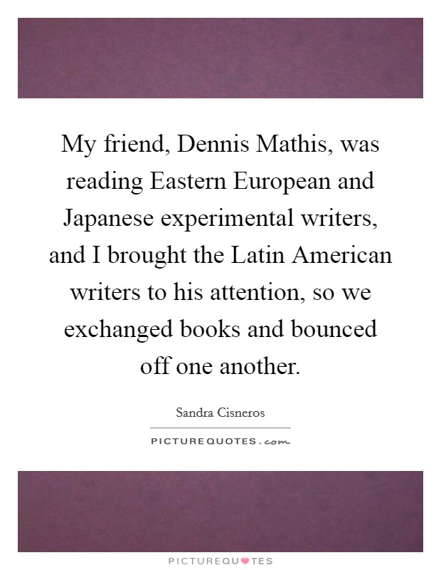 My friend, Dennis Mathis, was reading Eastern European and Japanese experimental writers, and I brought the Latin American writers to his attention, so we exchanged books and bounced off one another Picture Quote #1