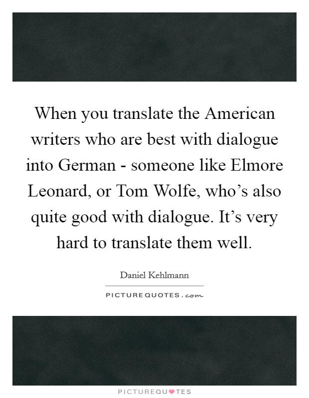 When you translate the American writers who are best with dialogue into German - someone like Elmore Leonard, or Tom Wolfe, who's also quite good with dialogue. It's very hard to translate them well Picture Quote #1