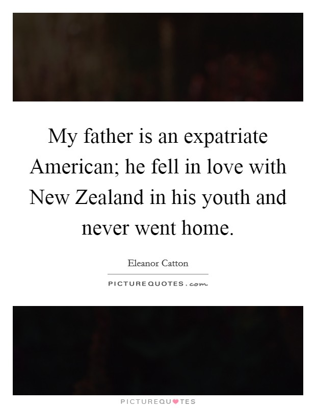 My father is an expatriate American; he fell in love with New Zealand in his youth and never went home Picture Quote #1