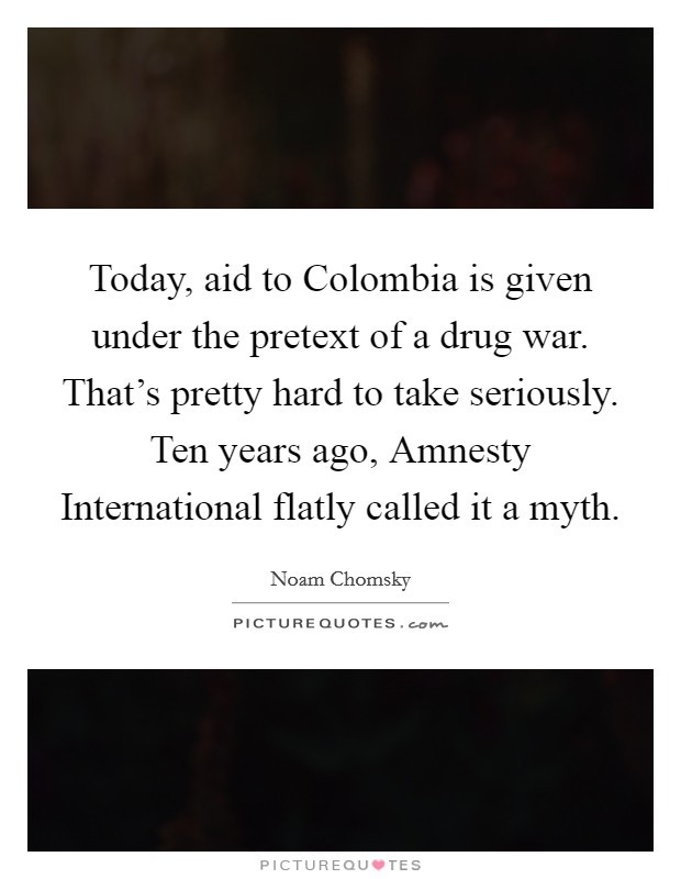 Today, aid to Colombia is given under the pretext of a drug war. That's pretty hard to take seriously. Ten years ago, Amnesty International flatly called it a myth Picture Quote #1