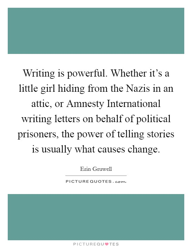 Writing is powerful. Whether it's a little girl hiding from the Nazis in an attic, or Amnesty International writing letters on behalf of political prisoners, the power of telling stories is usually what causes change Picture Quote #1
