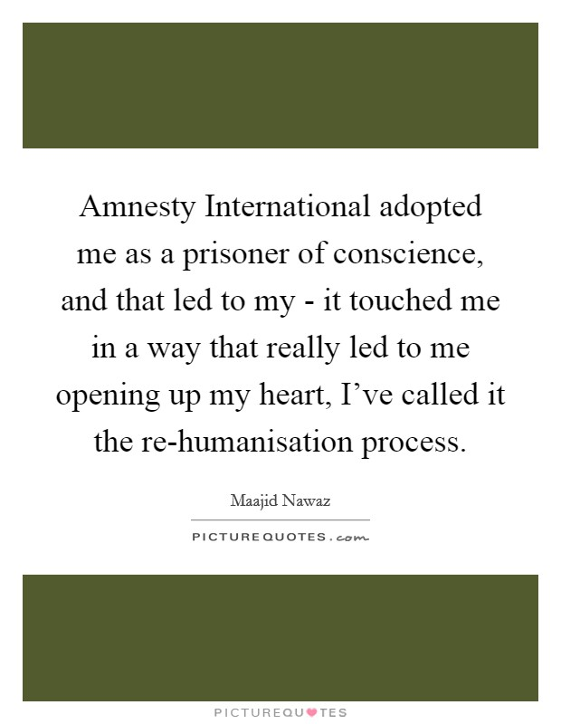 Amnesty International adopted me as a prisoner of conscience, and that led to my - it touched me in a way that really led to me opening up my heart, I've called it the re-humanisation process Picture Quote #1