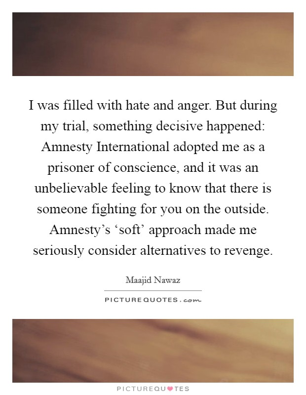 I was filled with hate and anger. But during my trial, something decisive happened: Amnesty International adopted me as a prisoner of conscience, and it was an unbelievable feeling to know that there is someone fighting for you on the outside. Amnesty's 'soft' approach made me seriously consider alternatives to revenge Picture Quote #1