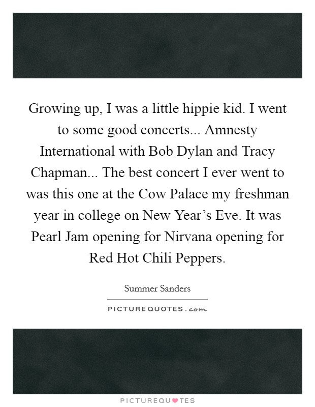 Growing up, I was a little hippie kid. I went to some good concerts... Amnesty International with Bob Dylan and Tracy Chapman... The best concert I ever went to was this one at the Cow Palace my freshman year in college on New Year's Eve. It was Pearl Jam opening for Nirvana opening for Red Hot Chili Peppers Picture Quote #1