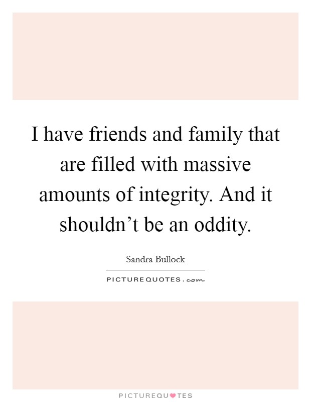 I have friends and family that are filled with massive amounts of integrity. And it shouldn't be an oddity Picture Quote #1