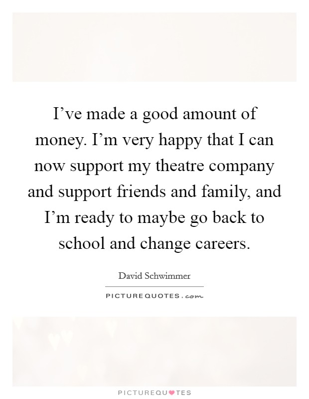 I've made a good amount of money. I'm very happy that I can now support my theatre company and support friends and family, and I'm ready to maybe go back to school and change careers Picture Quote #1