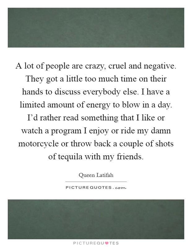 A lot of people are crazy, cruel and negative. They got a little too much time on their hands to discuss everybody else. I have a limited amount of energy to blow in a day. I'd rather read something that I like or watch a program I enjoy or ride my damn motorcycle or throw back a couple of shots of tequila with my friends Picture Quote #1