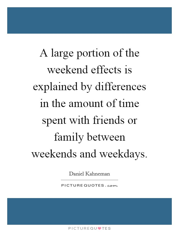 A large portion of the weekend effects is explained by differences in the amount of time spent with friends or family between weekends and weekdays Picture Quote #1