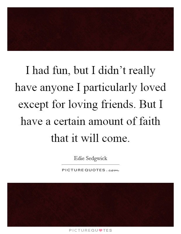 I had fun, but I didn't really have anyone I particularly loved except for loving friends. But I have a certain amount of faith that it will come Picture Quote #1