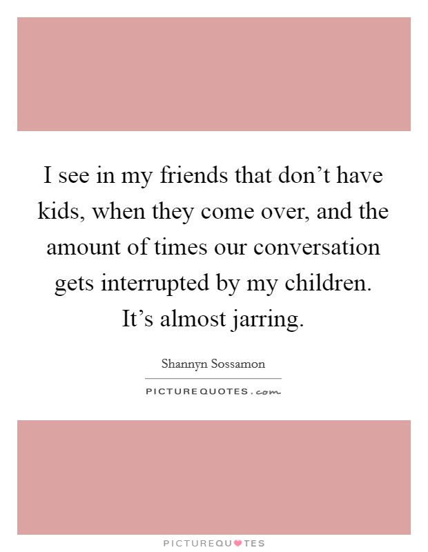 I see in my friends that don't have kids, when they come over, and the amount of times our conversation gets interrupted by my children. It's almost jarring Picture Quote #1