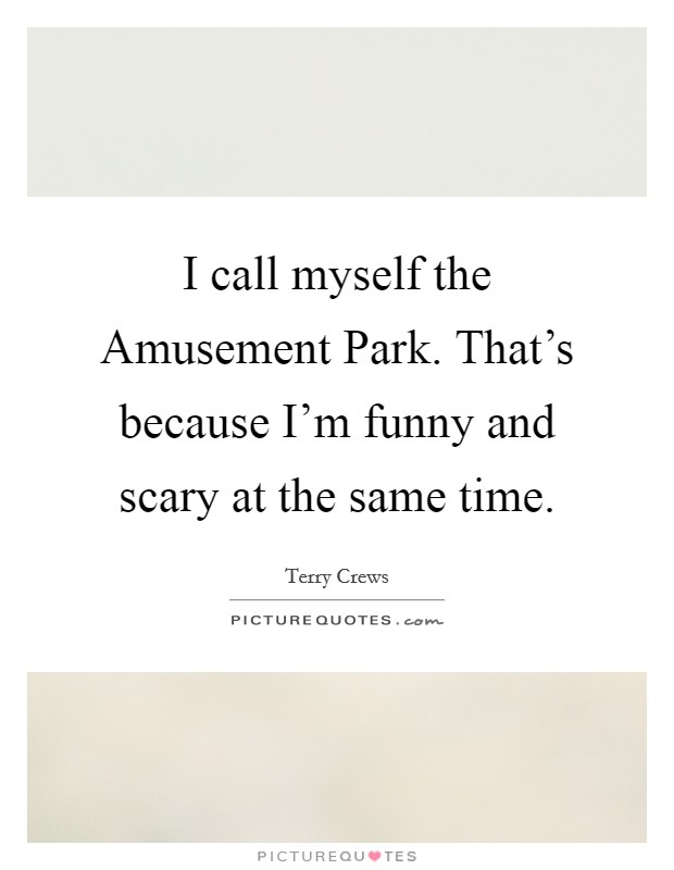 I call myself the Amusement Park. That's because I'm funny and scary at the same time Picture Quote #1