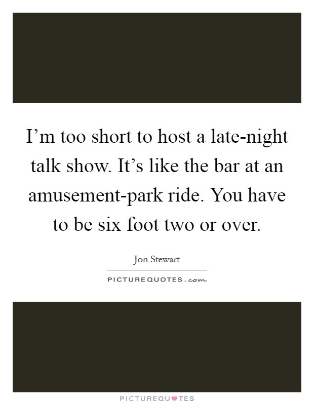 I'm too short to host a late-night talk show. It's like the bar at an amusement-park ride. You have to be six foot two or over Picture Quote #1