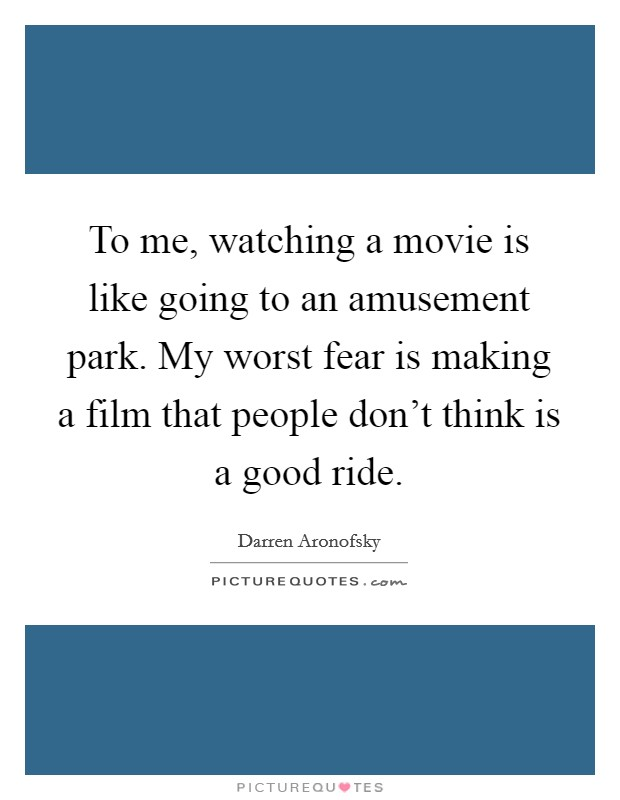 To me, watching a movie is like going to an amusement park. My worst fear is making a film that people don't think is a good ride Picture Quote #1