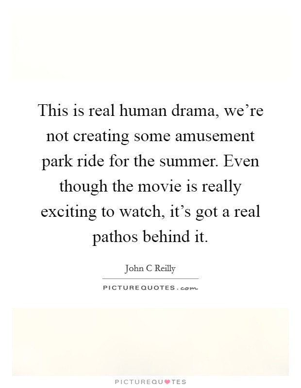 This is real human drama, we're not creating some amusement park ride for the summer. Even though the movie is really exciting to watch, it's got a real pathos behind it Picture Quote #1