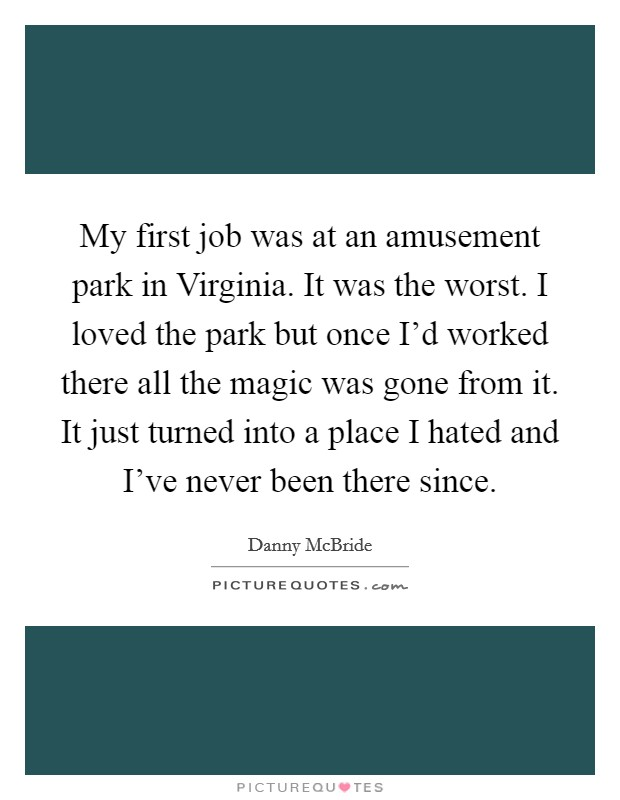 My first job was at an amusement park in Virginia. It was the worst. I loved the park but once I'd worked there all the magic was gone from it. It just turned into a place I hated and I've never been there since Picture Quote #1