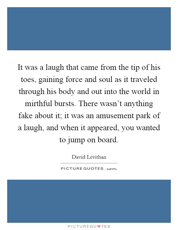 It was a laugh that came from the tip of his toes, gaining force and soul as it traveled through his body and out into the world in mirthful bursts. There wasn't anything fake about it; it was an amusement park of a laugh, and when it appeared, you wanted to jump on board Picture Quote #1