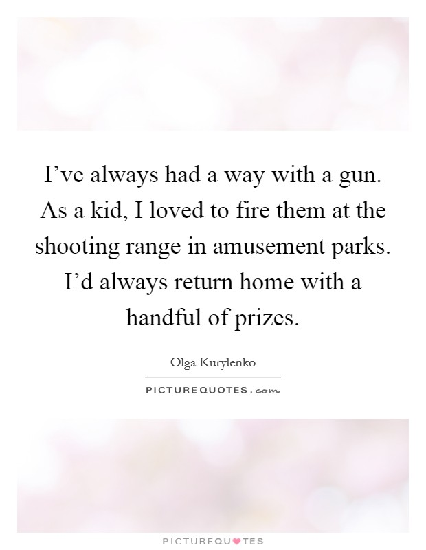 I've always had a way with a gun. As a kid, I loved to fire them at the shooting range in amusement parks. I'd always return home with a handful of prizes Picture Quote #1