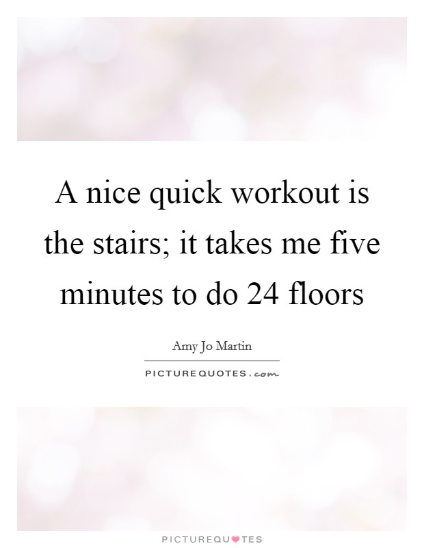 A nice quick workout is the stairs; it takes me five minutes to do 24 floors Picture Quote #1