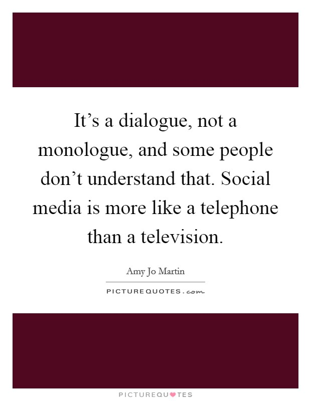 It's a dialogue, not a monologue, and some people don't understand that. Social media is more like a telephone than a television Picture Quote #1