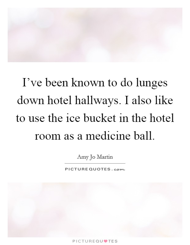 I've been known to do lunges down hotel hallways. I also like to use the ice bucket in the hotel room as a medicine ball Picture Quote #1