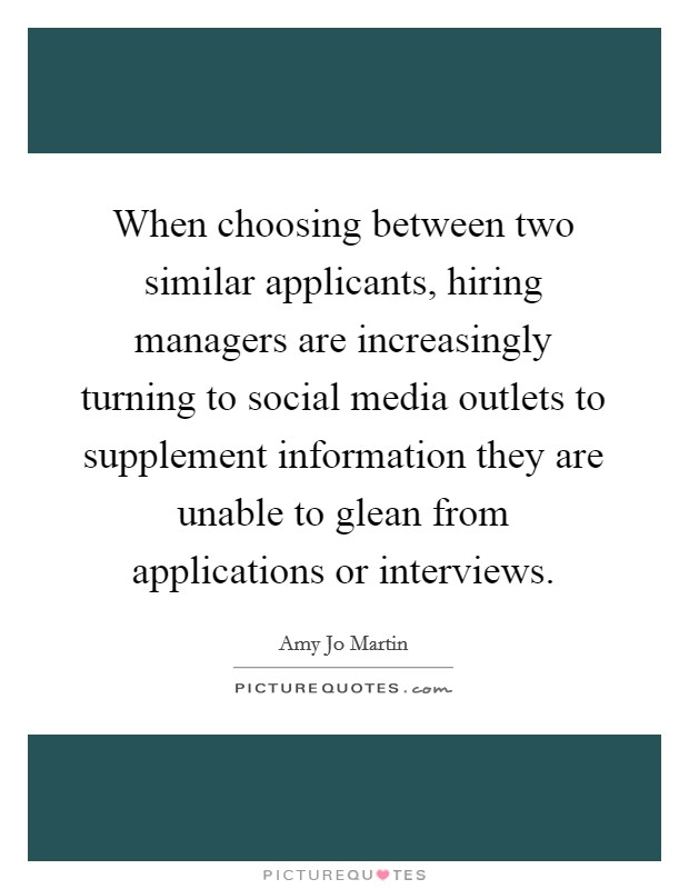 When choosing between two similar applicants, hiring managers are increasingly turning to social media outlets to supplement information they are unable to glean from applications or interviews Picture Quote #1