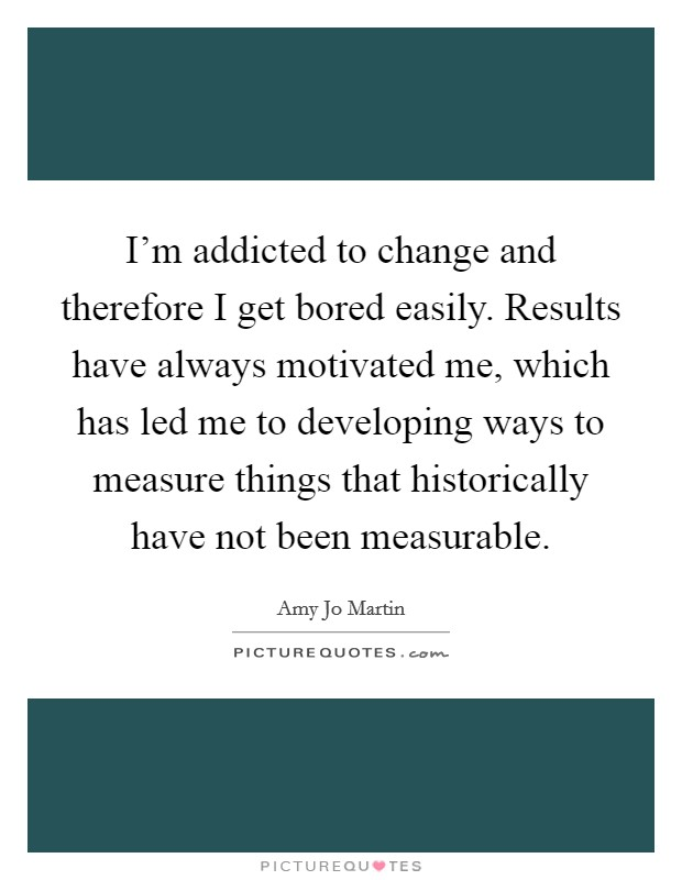 I'm addicted to change and therefore I get bored easily. Results have always motivated me, which has led me to developing ways to measure things that historically have not been measurable Picture Quote #1