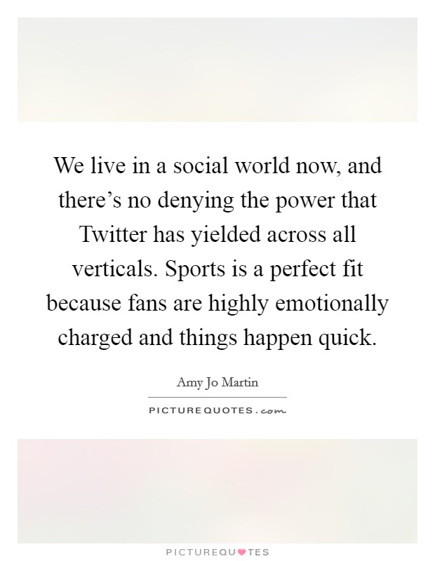 We live in a social world now, and there's no denying the power that Twitter has yielded across all verticals. Sports is a perfect fit because fans are highly emotionally charged and things happen quick Picture Quote #1