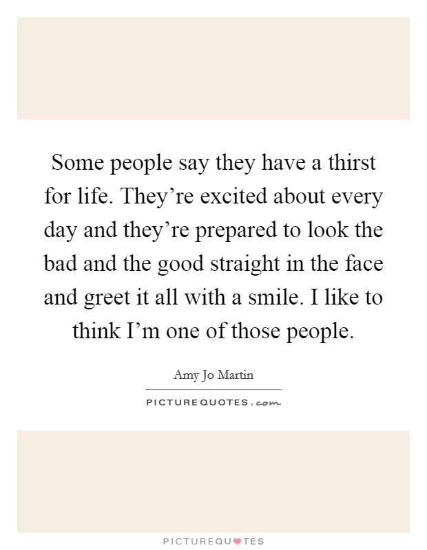 Some people say they have a thirst for life. They're excited about every day and they're prepared to look the bad and the good straight in the face and greet it all with a smile. I like to think I'm one of those people Picture Quote #1