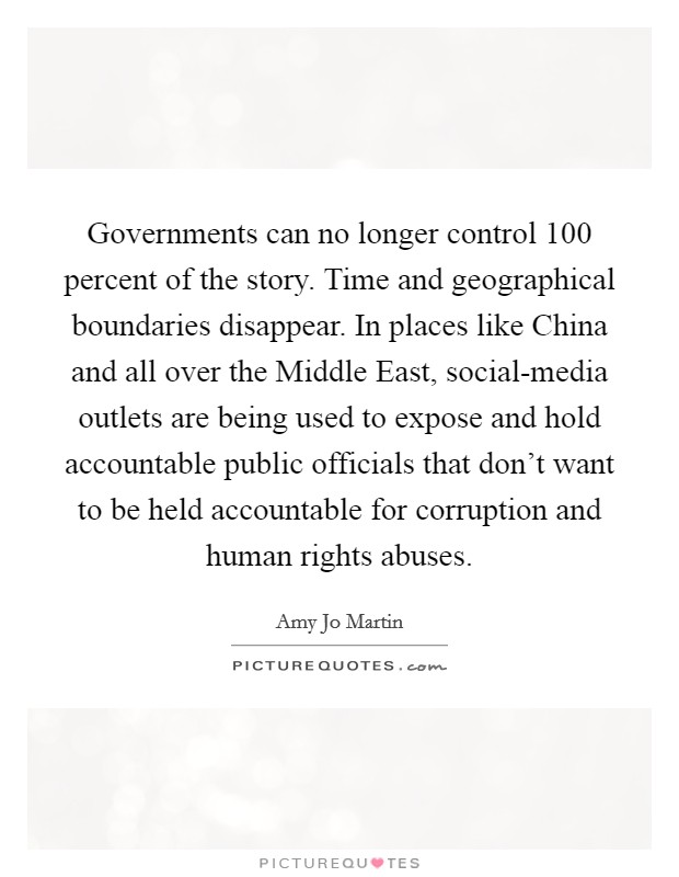 Governments can no longer control 100 percent of the story. Time and geographical boundaries disappear. In places like China and all over the Middle East, social-media outlets are being used to expose and hold accountable public officials that don't want to be held accountable for corruption and human rights abuses Picture Quote #1
