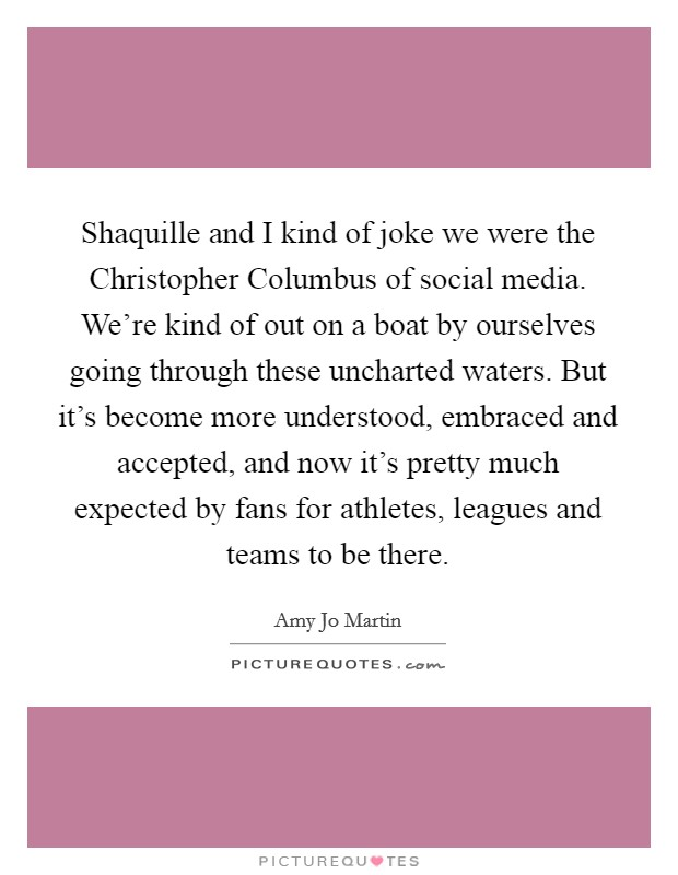 Shaquille and I kind of joke we were the Christopher Columbus of social media. We're kind of out on a boat by ourselves going through these uncharted waters. But it's become more understood, embraced and accepted, and now it's pretty much expected by fans for athletes, leagues and teams to be there Picture Quote #1