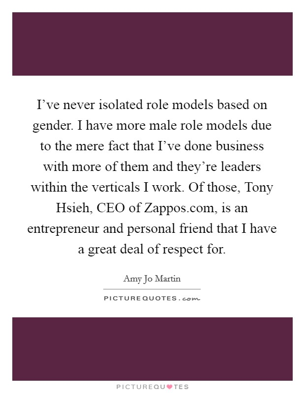 I've never isolated role models based on gender. I have more male role models due to the mere fact that I've done business with more of them and they're leaders within the verticals I work. Of those, Tony Hsieh, CEO of Zappos.com, is an entrepreneur and personal friend that I have a great deal of respect for Picture Quote #1