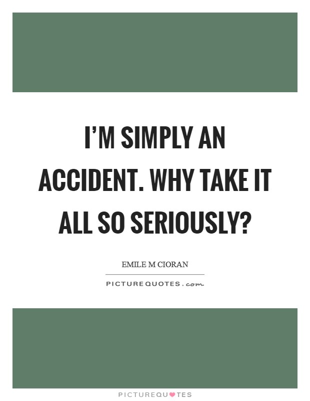 I'm simply an accident. Why take it all so seriously? Picture Quote #1