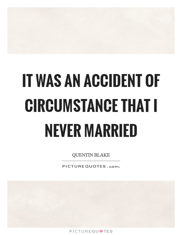 It was an accident of circumstance that I never married Picture Quote #1