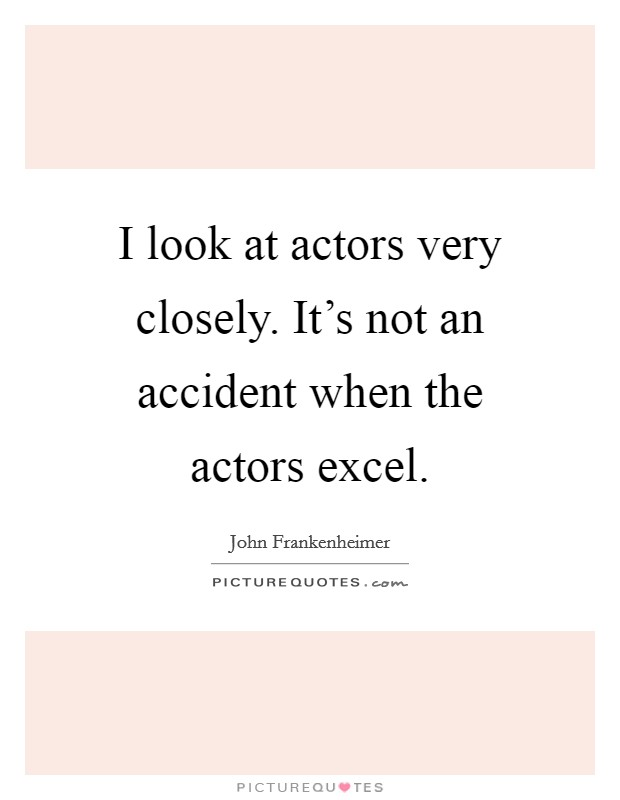 I look at actors very closely. It's not an accident when the actors excel Picture Quote #1
