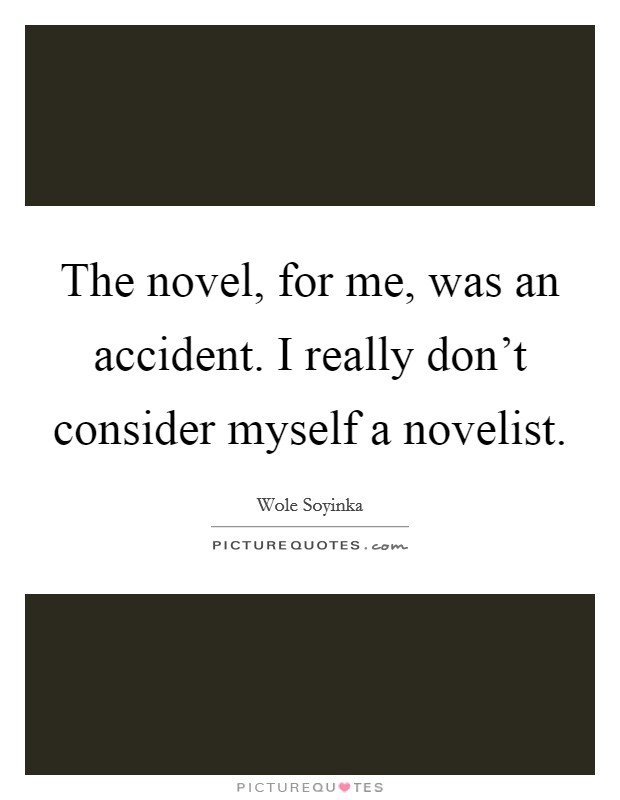 The novel, for me, was an accident. I really don't consider myself a novelist Picture Quote #1