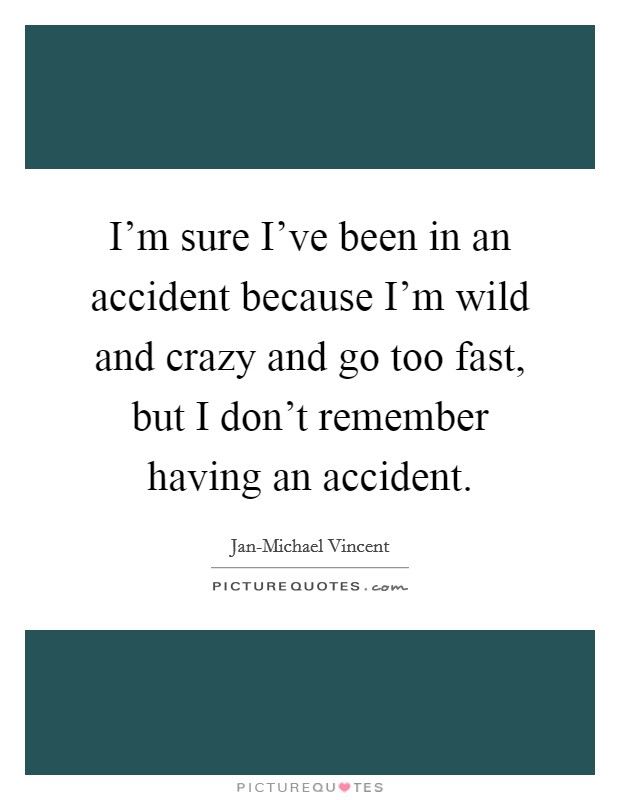 I'm sure I've been in an accident because I'm wild and crazy and go too fast, but I don't remember having an accident Picture Quote #1