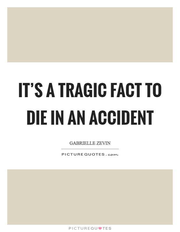 It's a tragic fact to die in an accident Picture Quote #1