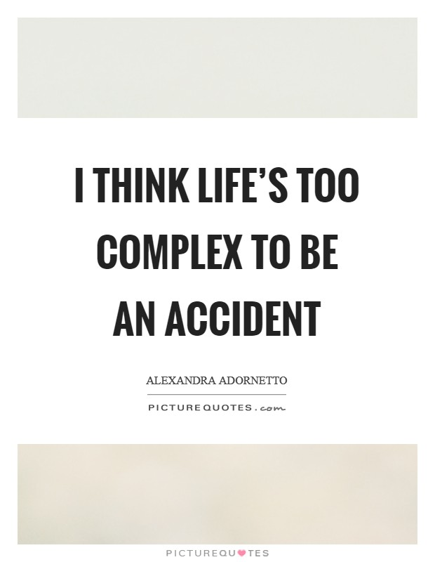 I think life's too complex to be an accident Picture Quote #1
