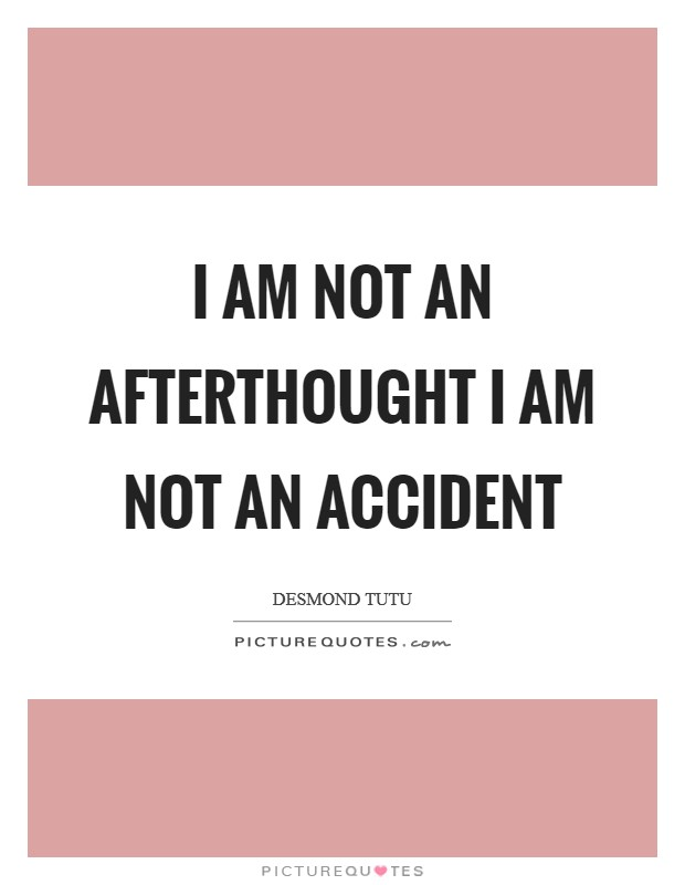 I am not an afterthought I am not an accident Picture Quote #1