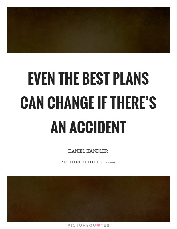 Even the best plans can change if there's an accident Picture Quote #1