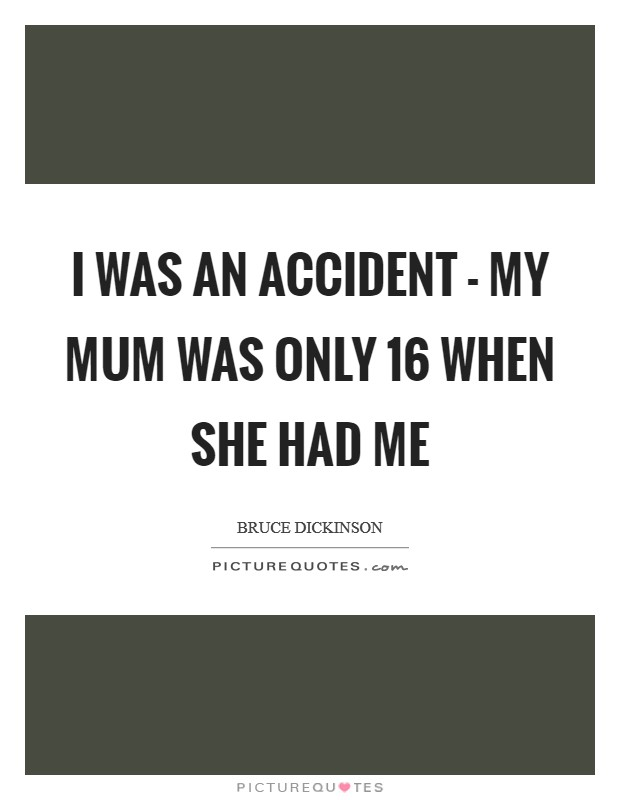 I was an accident - my mum was only 16 when she had me Picture Quote #1