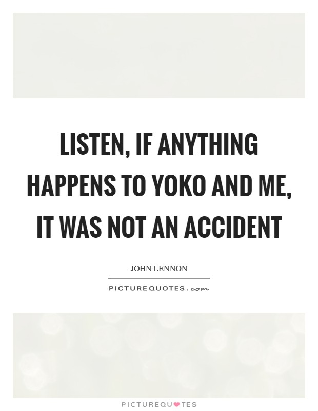 Listen, if anything happens to Yoko and me, it was not an accident Picture Quote #1
