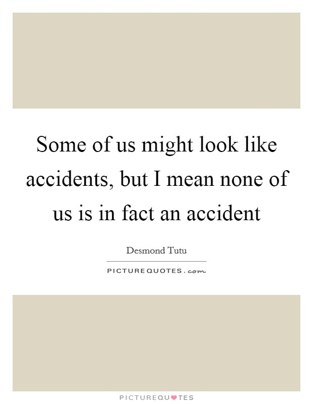 Some of us might look like accidents, but I mean none of us is in fact an accident Picture Quote #1