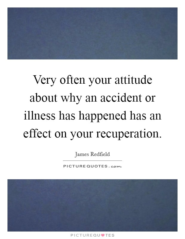 Very often your attitude about why an accident or illness has happened has an effect on your recuperation Picture Quote #1