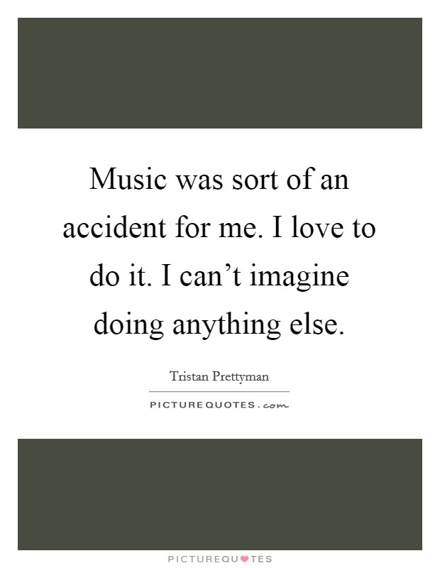 Music was sort of an accident for me. I love to do it. I can't imagine doing anything else. Picture Quote #1