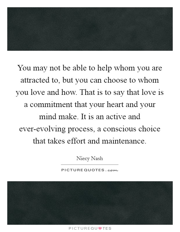You may not be able to help whom you are attracted to, but you can choose to whom you love and how. That is to say that love is a commitment that your heart and your mind make. It is an active and ever-evolving process, a conscious choice that takes effort and maintenance Picture Quote #1