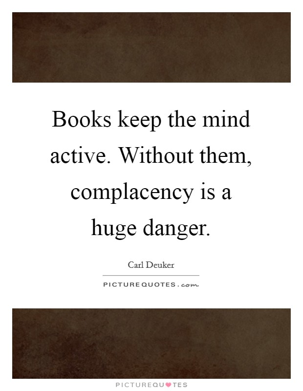 Books keep the mind active. Without them, complacency is a huge danger Picture Quote #1