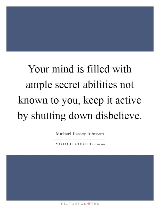Your mind is filled with ample secret abilities not known to you, keep it active by shutting down disbelieve Picture Quote #1